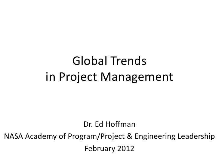 Global Trends           in Project Management                    Dr. Ed HoffmanNASA Academy of Program/Project & Engineeri...