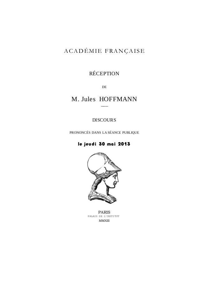 ACADÉMIE FRANÇAISERÉCEPTIONDEM. Jules HOFFMANN–––DISCOURSPRONONCÉS DANS LA SÉANCE PUBLIQUEle jeudi 30 mai 2013PARISPALAIS ...