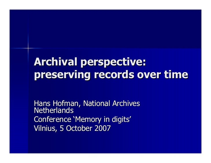 Archival perspective: preserving records over time  Hans Hofman, National Archives Netherlands Conference 'Memory in digit...