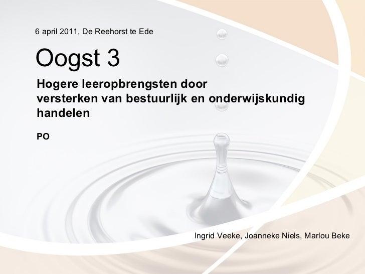 6 april 2011, De Reehorst te EdeOogst 3Hogere leeropbrengsten doorversterken van bestuurlijk en onderwijskundighandelenPO ...