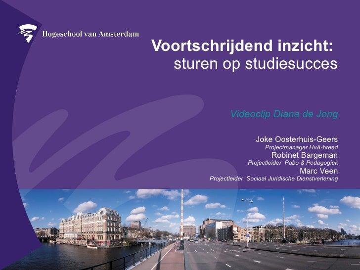 Voortschrijdend inzicht:  sturen op studiesucces Videoclip Diana de Jong Joke Oosterhuis-Geers Projectmanager HvA-breed Ro...