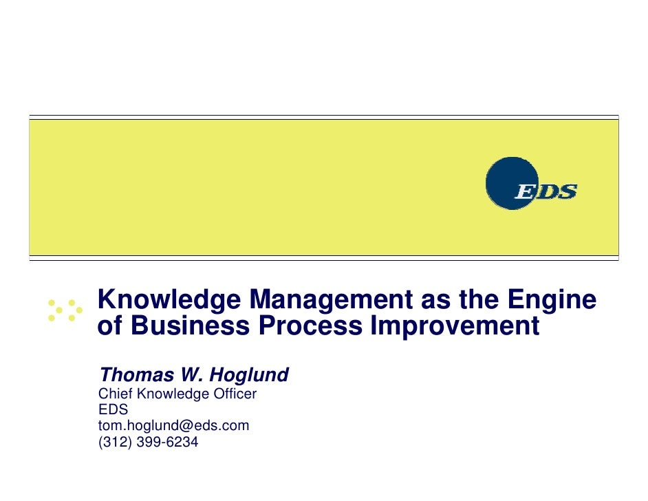 Knowledge Management as the Engine of Business Process Improvement Thomas W. Hoglund Chief Knowledge Officer EDS tom.hoglu...