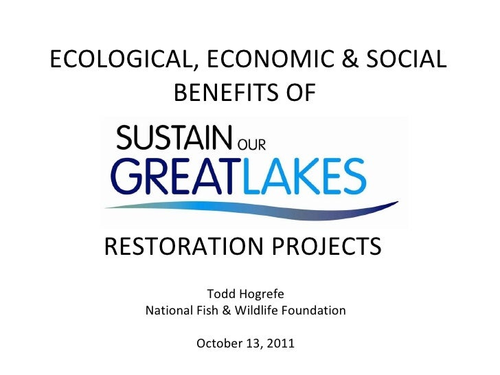 ECOLOGICAL, ECONOMIC & SOCIAL BENEFITS OF  RESTORATION PROJECTS  Todd Hogrefe National Fish & Wildlife Foundation October ...