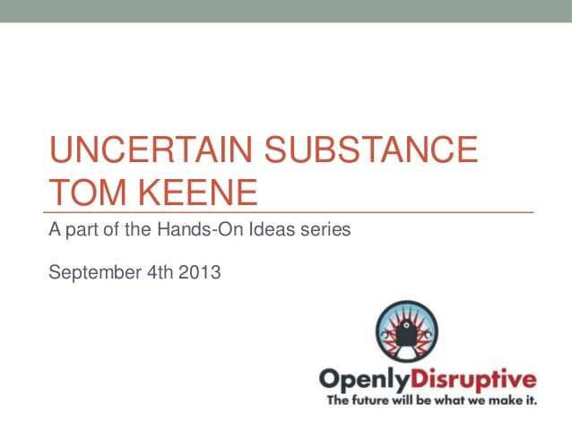 UNCERTAIN SUBSTANCE TOM KEENE A part of the Hands-On Ideas series September 4th 2013