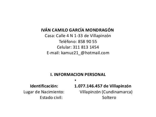 IVÁN CAMILO GARCÍA MONDRAGÓNCasa: Calle 4 N 1-33 de VillapinzónTeléfono: 858 90 55Celular: 311 813 1454E-mail: kamuz21_@ho...