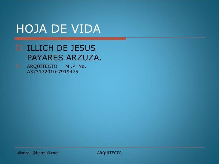 HOJA DE VIDA  <ul><li>ILLICH DE JESUS PAYARES ARZUZA. </li></ul><ul><li>ARQUITECTO  M .P  No. A373172010-7919475 </li></ul...