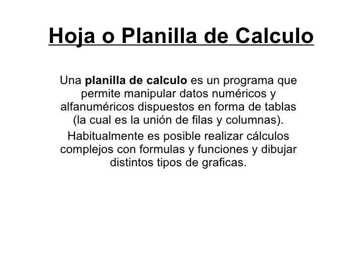 Hoja o Planilla de Calculo Una  planilla de calculo  es un programa que permite manipular datos numéricos y alfanuméricos ...