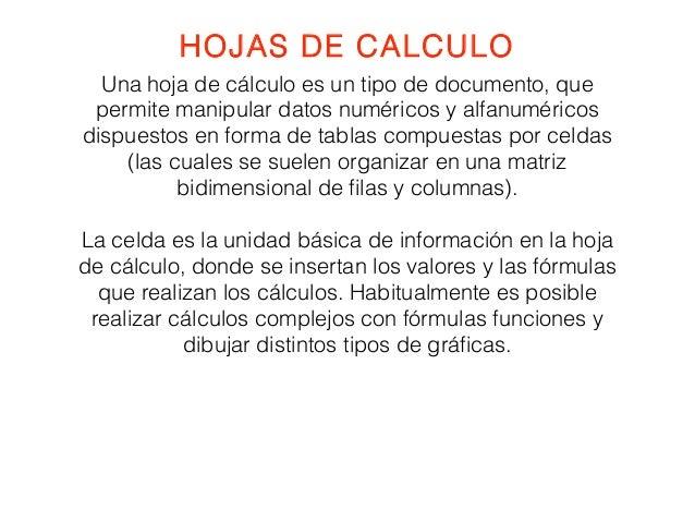 HOJAS DE CALCULO  Una hoja de cálculo es un tipo de documento, que  permite manipular datos numéricos y alfanuméricos  dis...