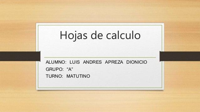 """Hojas de calculo  ALUMNO: LUIS ANDRES APREZA DIONICIO  GRUPO: """"A""""  TURNO: MATUTINO"""