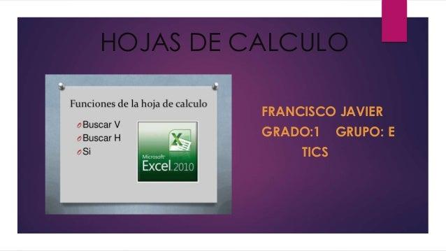 HOJAS DE CALCULO  FRANCISCO JAVIER  GRADO:1 GRUPO: E  TICS