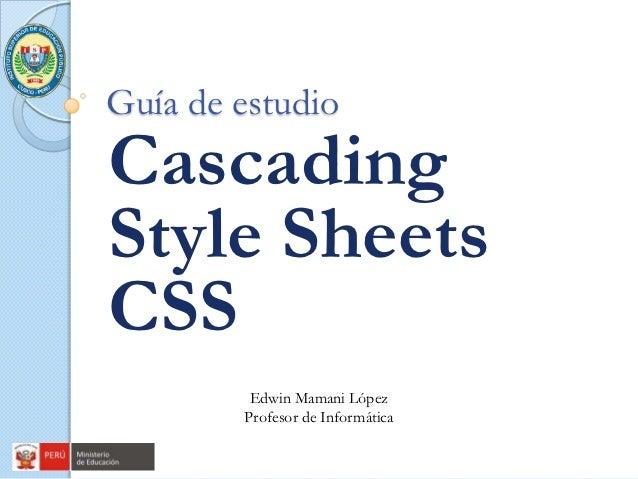Guía de estudioCascadingStyle SheetsCSS         Edwin Mamani López        Profesor de Informática