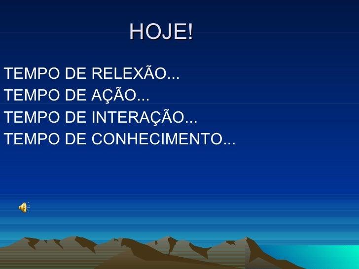 HOJE! <ul><li>TEMPO DE RELEXÃO... </li></ul><ul><li>TEMPO DE AÇÃO... </li></ul><ul><li>TEMPO DE INTERAÇÃO... </li></ul><ul...