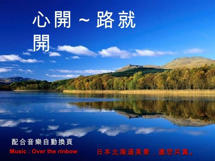 Music : Over the rinbow 日本北海道美景,邀您共賞。 心開~路就開 配合音樂自動換頁