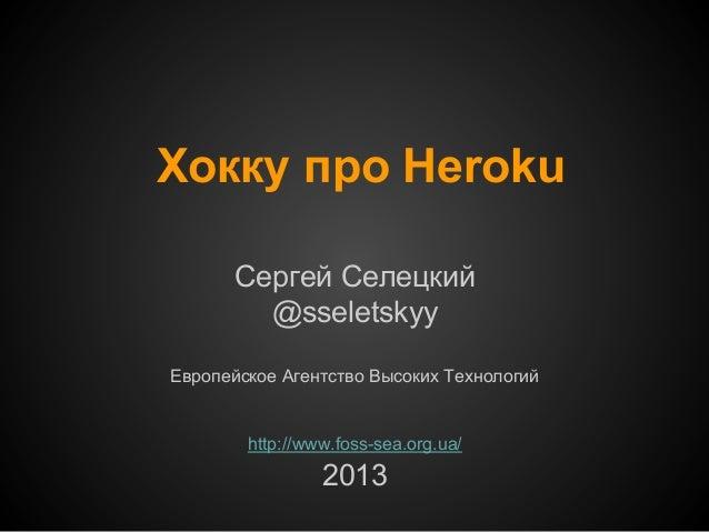Хокку про Heroku Сергей Селецкий @sseletskyy Европейское Агентство Высоких Технологий  http://www.foss-sea.org.ua/  2013
