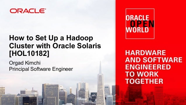 How to Set Up a Hadoop Cluster with Oracle Solaris [HOL10182] Orgad Kimchi Principal Software Engineer