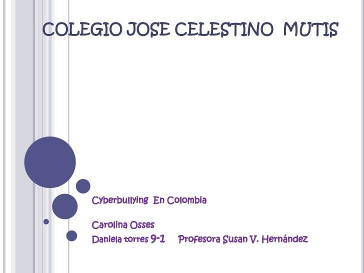 COLEGIO JOSE CELESTINO  MUTIS<br />Cyberbullying  En Colombia<br />Carolina Osses<br />Daniela torres 9-1    Profesora Sus...