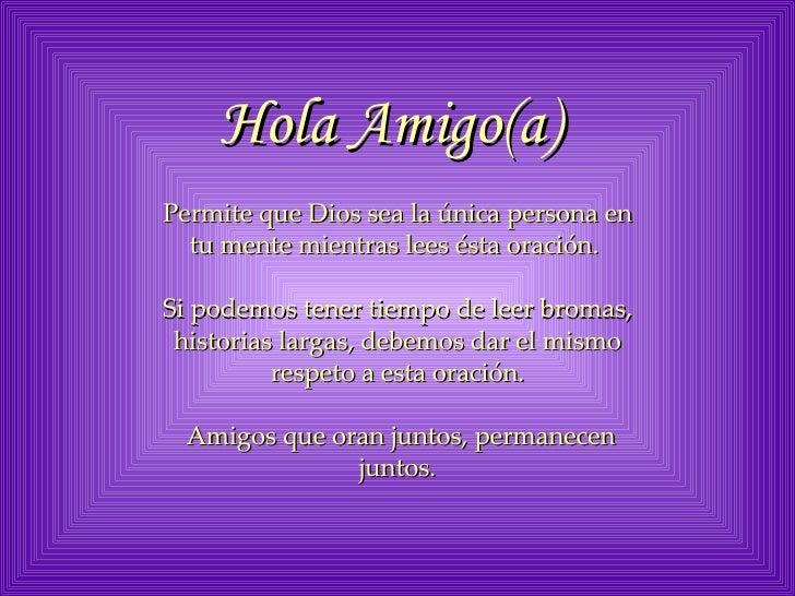 Hola Amigo(a)   Permite que Dios sea la única persona en tu mente mientras lees ésta oración.  Si podemos tener tiempo de ...