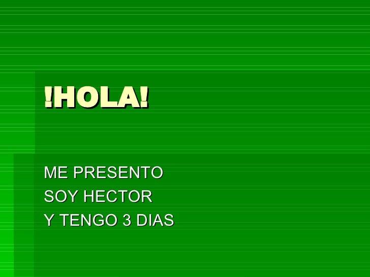 !HOLA! ME PRESENTO SOY HECTOR Y TENGO 3 DIAS