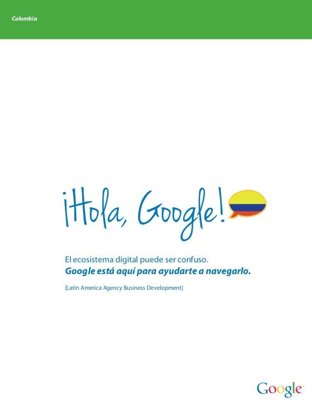 Colombia            Hola, Google!           El ecosistema digital puede ser confuso.           Google está aquí para ayuda...