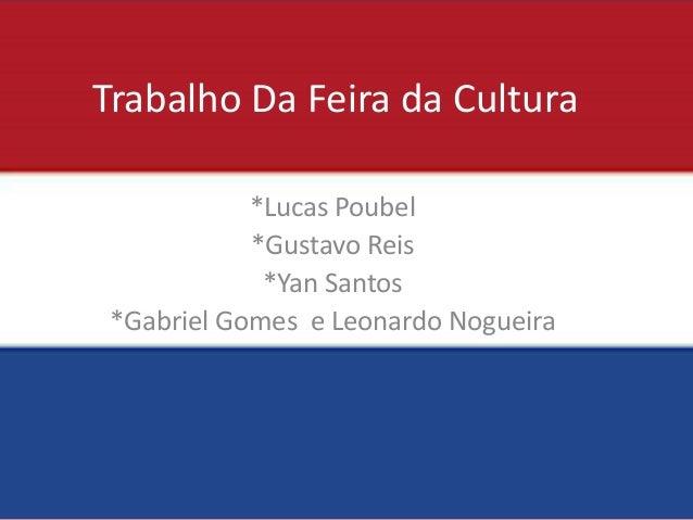 Trabalho Da Feira da Cultura  *Lucas Poubel  *Gustavo Reis  *Yan Santos  *Gabriel Gomes e Leonardo Nogueira