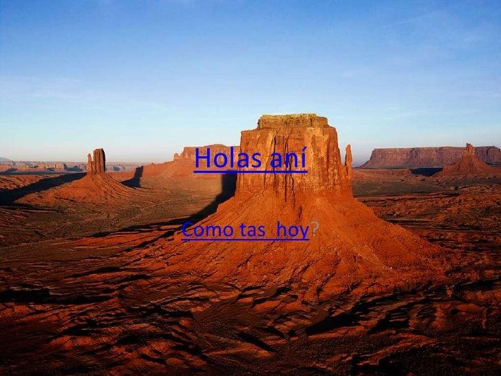 Holas aní<br />Como tas  hoy?<br />