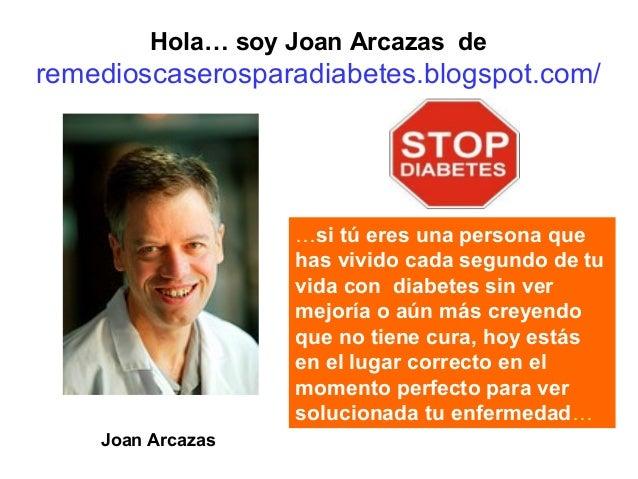 Hola… soy Joan Arcazas de  remedioscaserosparadiabetes.blogspot.com/  …si tú eres una persona que has vivido cada segundo ...