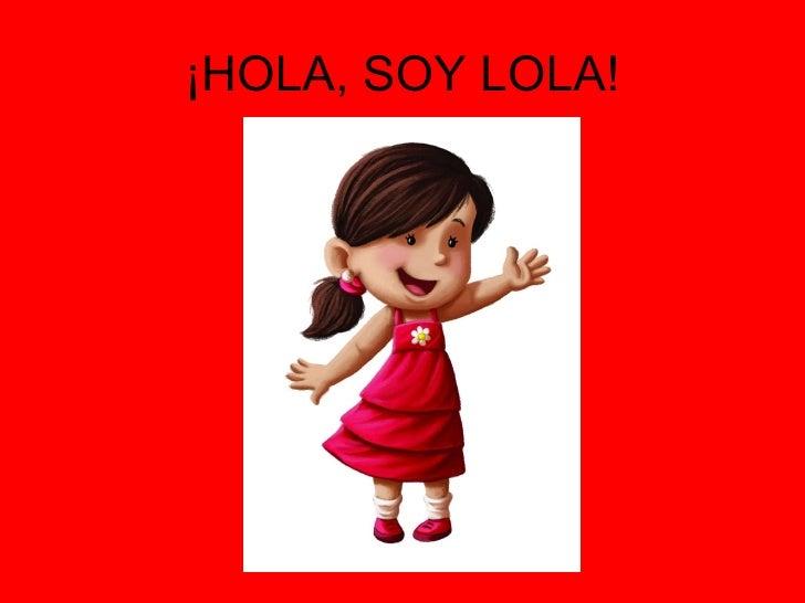 ¡HOLA, SOY LOLA!
