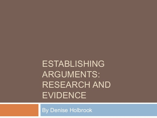 ESTABLISHING ARGUMENTS: RESEARCH AND EVIDENCE By Denise Holbrook
