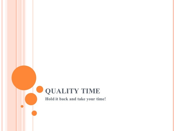 QUALITY TIME Hold it back and take your time!