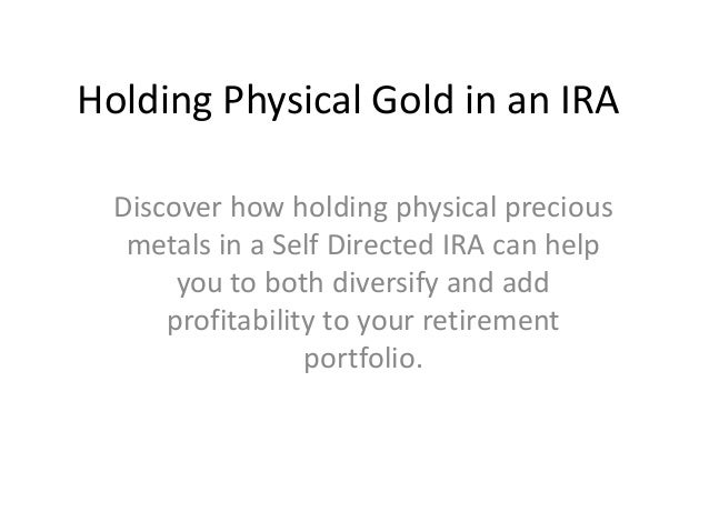 Holding Physical Gold in an IRA  Discover how holding physical precious   metals in a Self Directed IRA can help       you...
