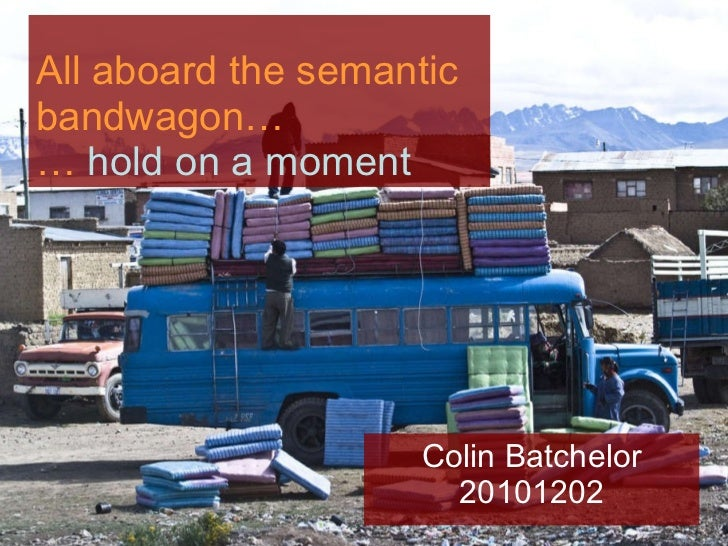 All aboard the semantic bandwagon… …  hold on a moment Colin Batchelor 20101202