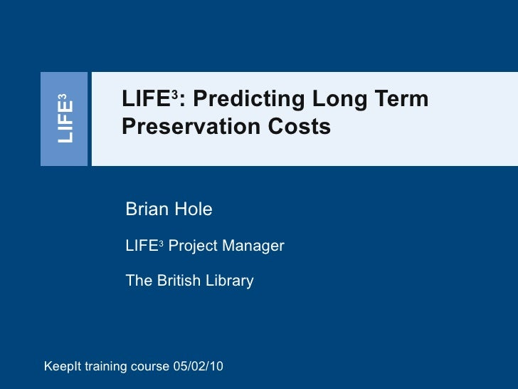 LIFE 3 : Predicting Long Term Preservation Costs Brian Hole LIFE 3  Project Manager The British Library KeepIt training co...