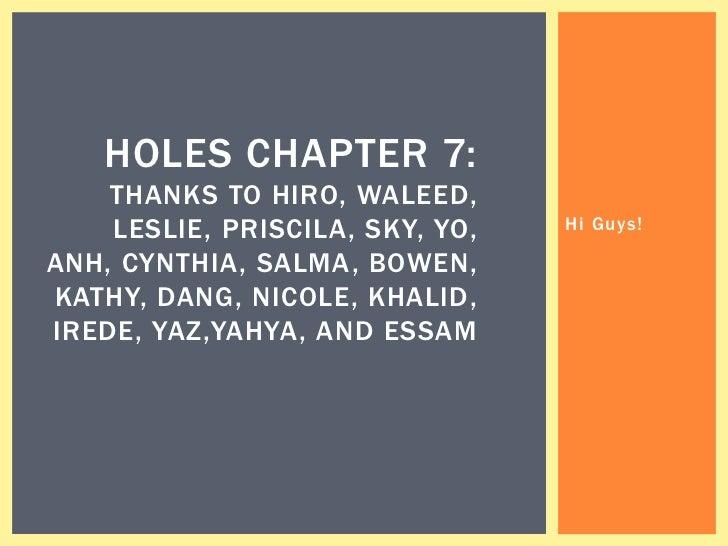 HOLES CHAPTER 7:    THANKS TO HIRO, WALEED,    LESLIE, PRISCILA, SKY, YO,   Hi Guys!ANH, CYNTHIA, SALMA, BOWEN,KATHY, DANG...