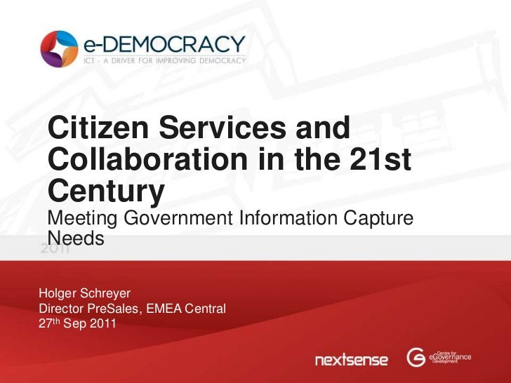 Citizen Services and Collaboration in the 21st Century Meeting Government Information Capture NeedsHolger SchreyerDirector...