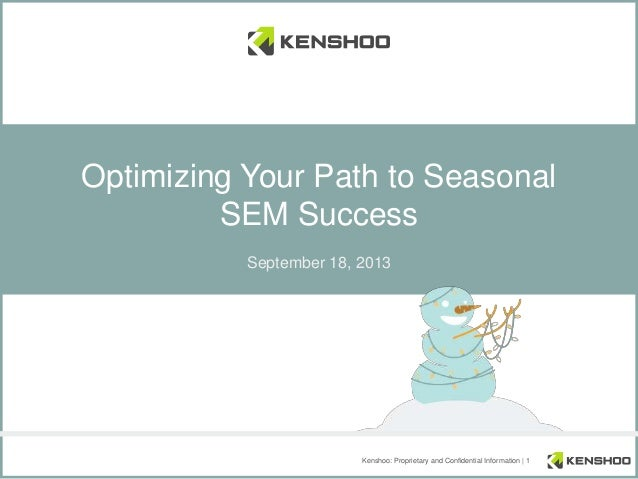 Kenshoo: Proprietary and Confidential Information | 1 Optimizing Your Path to Seasonal SEM Success September 18, 2013