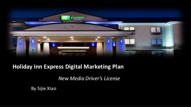 Holiday Inn Express Digital Marketing Plan                       New Media Driver's License       By Sijie Xiao