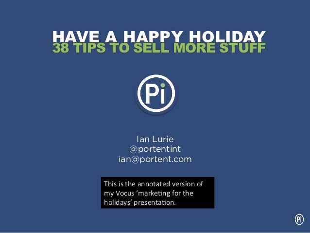 HAVE A HAPPY HOLIDAY38 TIPS TO SELL MORE STUFF                 Ian Lurie                @portentint             ian@porten...
