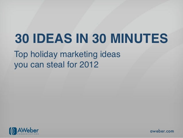 30 IDEAS IN 30 MINUTESTop holiday marketing ideasyou can steal for 2012                              aweber.com