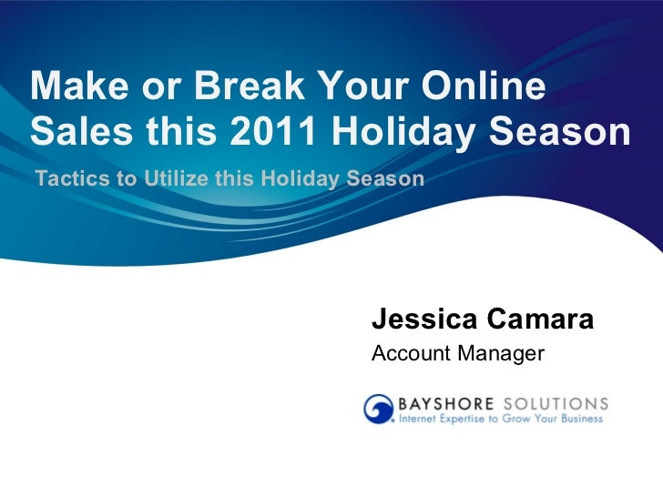 Jessica Camara Account Manager Make or Break Your Online Sales this 2011 Holiday Season Tactics to Utilize this Holiday Se...