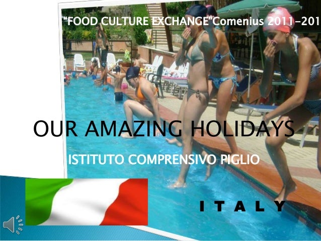 """FOOD CULTURE EXCHANGE""Comenius 2011-201OUR AMAZING HOLIDAYS  ISTITUTO COMPRENSIVO PIGLIO                       I T A L Y"