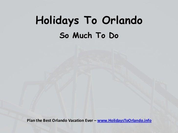 Holidays To Orlando                So Much To DoPlan the Best Orlando Vacation Ever – www.HolidaysToOrlando.info