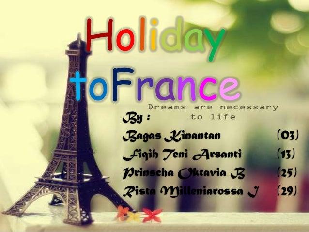 Holiday toFrance  By : Bagas Kinantan Fiqih Teni Arsanti Prinscha Oktavia B Rista Milleniarossa I  (03) (13) (25) (29)