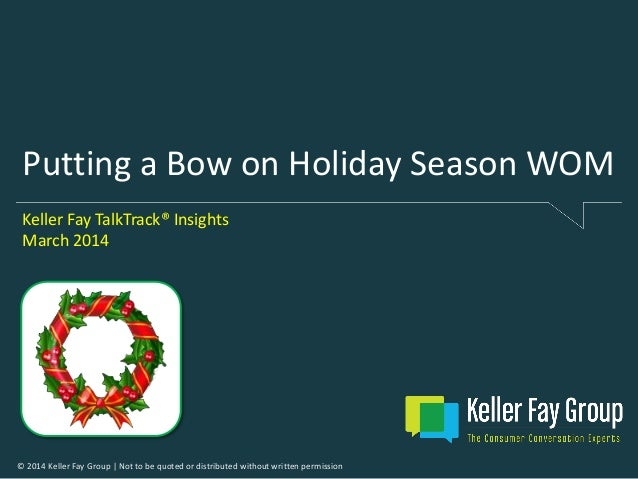 © 2014 Keller Fay Group | Not to be quoted or distributed without written permission Putting a Bow on Holiday Season WOM K...