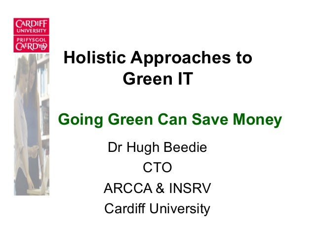 Holistic Approaches to Green IT Dr Hugh Beedie CTO ARCCA & INSRV Cardiff University Going Green Can Save Money
