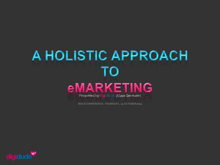 A HOLISTIC APPROACH TO<br />eMARKETING<br />Presented by digidude  (Klaus Germann)<br />MACE CONFERENCE– THURSDAY, 29 OCTO...