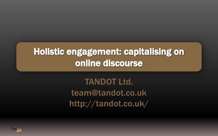 Holistic engagement: capitalising on online discourse<br />TANDOT Ltd.<br />team@tandot.co.uk<br />http://tandot.co.uk/<br />