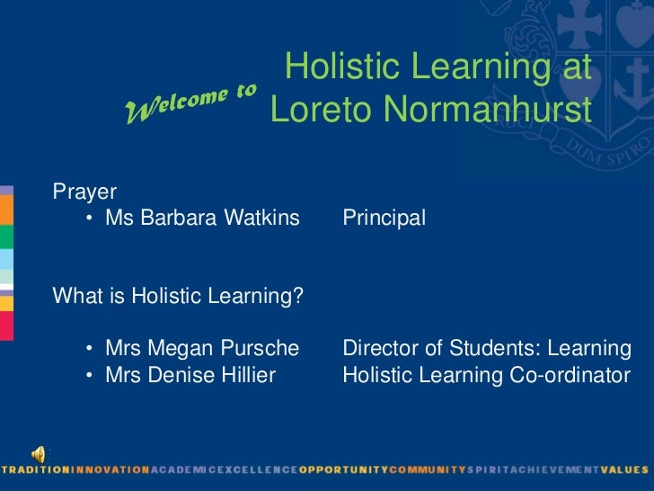 Welcome to<br />Holistic Learning at Loreto Normanhurst<br />Prayer			<br /><ul><li> Ms Barbara Watkins       Principal</l...