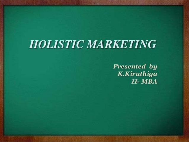 HOLISTIC MARKETING Presented by K.Kiruthiga II- MBA