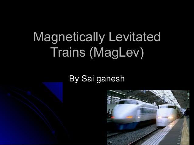 Magnetically LevitatedMagnetically Levitated Trains (MagLev)Trains (MagLev) By Sai ganeshBy Sai ganesh