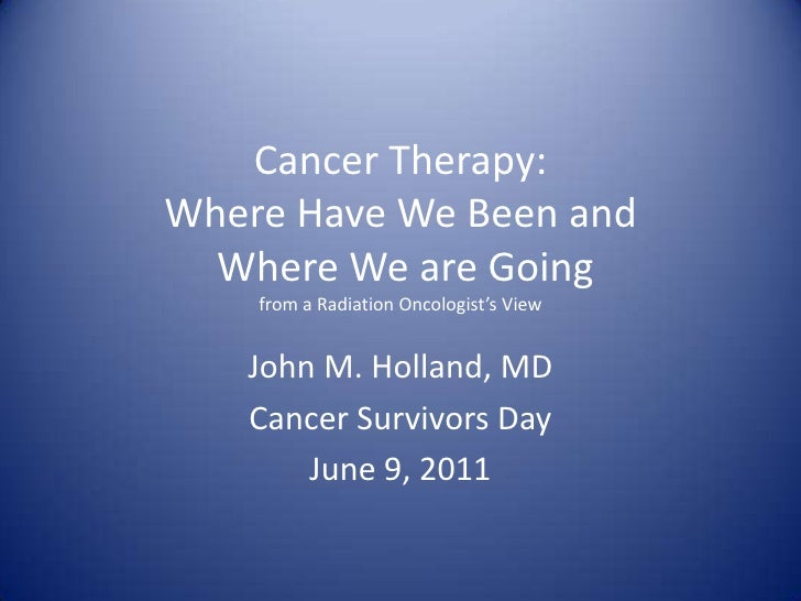 Cancer Therapy:Where Have We Been and Where We are Going from a Radiation Oncologist's View<br />John M. Holland, MD<br />...